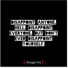 Disappoint anyone. Hell. Disappoint everyone. But don't ever disappoint yourself. - Chicago Fire  www.quollective.com
