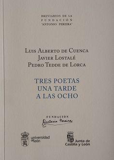 Tres poetas una tarde a las ocho / Luis Alberto de Cuenca, Javier Lostalé, Pedro Tedde de Lorca Publicación León : Universidad de León : Fundación Antonio Pereira, 2016