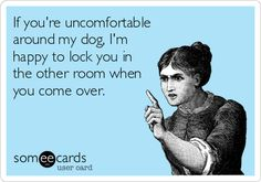 If youre uncomfortable around my dog, Im happy to lock you in the other room when you come over.