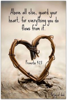 Proverbs 4:23 ~Funny I have read my bible 10 times through.  I have been a Christian most of my life.  Learned about Jesus from my grandma's knee.  I didn't realize this was in the bible.  I have always guarded myself, my heart, etc.  But lately if you read my posts you wouldn't think so.  I say anything.