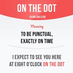 Idiom of the day: On the dot. Meaning: To be punctual, exactly on time. Example: I expect to see you here at eight o'clock on the dot. Slang English, English Idioms, English Phrases, Learn English Words, English Writing, English Lessons, English Grammar, Grammar And Vocabulary, English Vocabulary Words