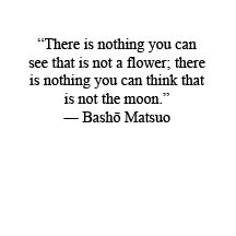 """""""There is nothing you can see that is not a flower; there is nothing you can think that is not the moon."""" - Matsuo Basho"""