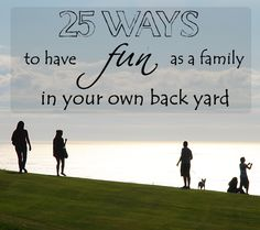 25 Ways to Have Fun as a Family In Your Back Yard