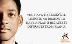 You Have To Believe It. There Is No Reason To Have A Plan B Because It Distracts From Plan A