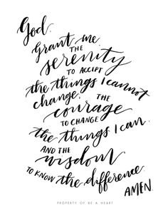 The Serenity Prayer God, grant me the serenity to accept the things I cannot change, the courage to change the things I can and the wisdom to know the difference.