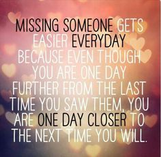 missing someone gets easier everyday because even though you are one day further fro the last time you saw them, you are one day cloewr to the next time you will.