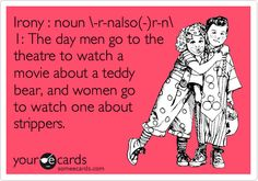 Funny Movies Ecard: Irony : noun \-r-nalso(-)r-n\ 1: The day men go to the theatre to watch a movie about a teddy bear, and women go to watch one about strippers.