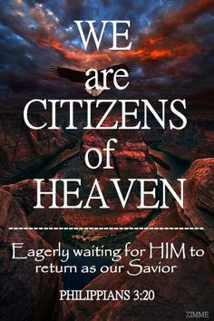 Philippians 3:20 For our citizenship is in heaven, from which also we eagerly wait for a Savior, the Lord, Yeshua the Messiah; For more daily inspiration go to http://www.godismyguide.com