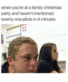When you're at a family gathering and haven't mentioned twenty one pilots in 4 minutes