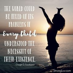 """The world could be fixed if it's problems if EVERY child understood the necessity of their existence"" Dwight D. Eisenhower quote"