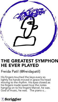 THE GREATEST SYMPHONY HE EVER PLAYED by Freida Patil (@freidapatil) https://scriggler.com/detailPost/story/54139 His fingers touched the keys every so lightly his hands moved in grace his head moving to the rhythm. His eyes closed as his fingers made sweet love the notes hanging on to his fingers Marvel, he was. God of music, he was.   The piano s...