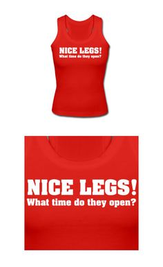 """Nice legs! What time do they open?"". Get this design on a shirt from just $15.99"