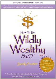 How to Be Wildly Wealthy FAST: A Powerful Step-by-Step Guide to Attract Prosperity and Abundance into Your Life Today! by Sandy Forster, http://www.amazon.com/dp/0975249002/ref=cm_sw_r_pi_dp_FYWRqb01YKJBJ