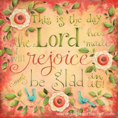 every day come rain or shine, sickness or in health I praise you Jesus because this is the day that the Lord has made & I will rejoice & be glad in it! .