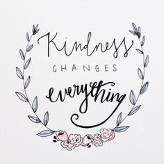 Kindness changes everything.