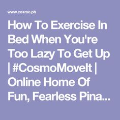 How To Exercise In Bed When You're Too Lazy To Get Up | #CosmoMoveIt | Online Home Of Fun, Fearless Pinays | Cosmopolitan Magazine Philippines | Cosmo.ph