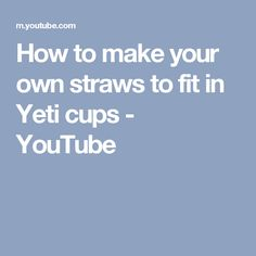 How to make your own straws to fit in Yeti cups - YouTube