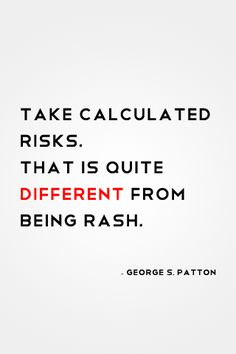 """""""Take calculated risks. That is quite different from being rash."""""""