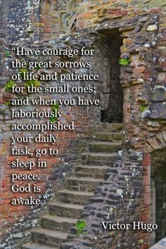 """""""Have courage for the great sorrows of life and patience for the small ones; and when you have laboriously accomplished your daily task, go to sleep in peace. God is awake."""" -Victor Hugo"""
