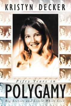 Fifty Years in Polygamy: Big Secrets and Little White Lies by Kristyn Decker. $11.58. Publication: April 23, 2012. Publisher: BalboaPress (April 23, 2012)