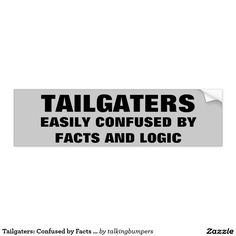 Tailgaters: Confused by Facts and Logic Bumper Sticker. Tailgating is illegal and dangerous. That is the fact. The logic is that tailgating does not help you get anywhere any faster and it lowers your gas mileage. Be safe, give space.