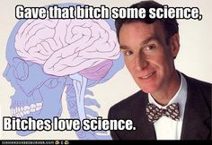 <3 Bill Nye!  I saw him speak once...I probabally looked like a girl at a Justin Bieber concert, swooning
