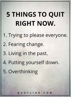 Quotes, Motivation, Inspiration: Life Lessons - 5 THINGS TO QUIT RIGHT NOW: Trying to please everyone. Living in the past. Putting yourself down. Motivacional Quotes, Life Quotes Love, Life Lesson Quotes, Great Quotes, Quotes To Live By, Quotes Images, Truth Quotes, Super Quotes, Hilarious Quotes
