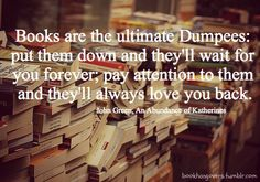 """Lonely this Valentine's day?  Pick up a good book!  """"Books are the ultimate Dumpees:  put them down and they'll wait for you forever; pay attention to them and they'll always love you back."""" - John Green"""