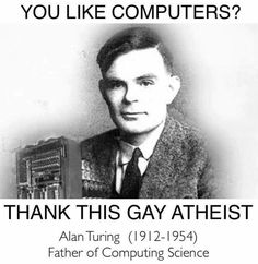 Martyr of Science, cracked enigma code, ending WWII as much as 2 years earlier, saving as many as 14 million people and founded computer science...chemically castrated and driven to commit suicide by homophobic laws of an ungrateful society