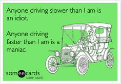 Anyone driving slower than I am is an idiot. Anyone driving faster than I am is a maniac.