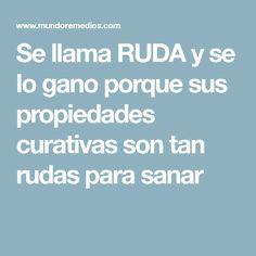Se llama RUDA y se lo gano porque sus propiedades curativas son tan rudas para sanar