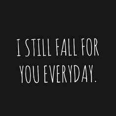 I still fall for your everyday.