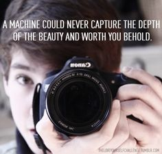 A machine could never capture the depth of the beauty and worth you behold.