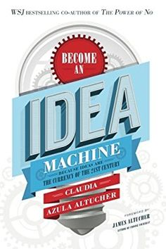 Become An Idea Machine: Because Ideas Are The Currency Of The 21st Century