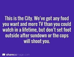 Writing Prompt -- This is the City. We've got any food you want and more TV than you could watch in a lifetime, but don't set foot outside after sundown or the cops will shoot you.