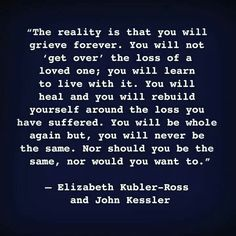 The reality is that you will grieve forever. You will not 'get over' the loss of a loved one; you will learn to live with it. You will never be the same.
