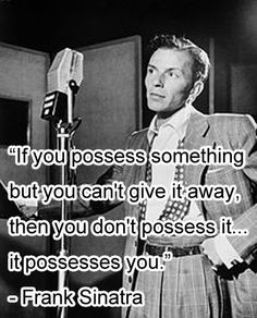 """""""If you possess something but you can't give it away, then you don't possess it... it possesses you.""""- Frank Sinatra #quote"""