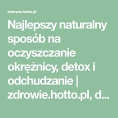Najlepszy naturalny sposób na oczyszczanie okrężnicy, detox i odchudzanie | zdrowie.hotto.pl, domowe sposoby popularne w necie Detox, Health Fitness, Education, Cooking, Beauty, Suit, Cos, Workouts, Ideas