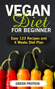 Vegan: Vegan Diet for Beginner: Easy 123 Recipes and 4 Weeks Diet Plan (High Protein, Dairy Free, Gluten Free, Low Cholesterol, Vegan Diet, Vegan Cookbook, #Vegan #Recipes, Weight Loss, Cast Iron) by Green Protein - #FREE until March 14th