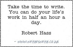 Inspirational...it doesn't take lots of time just lots of focus. Quotable - Robert Hass - Writers Write