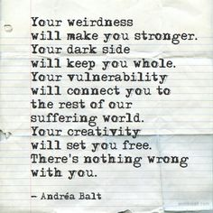 """""""Your weirdness will make you stronger. Your dark side will keep you whole. Your vulnerability will connect you to the rest of our suffering world. Your creativity will set you free."""""""