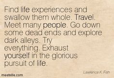 """Find life experiences and swallow them whole. Travel. Meet many people. Go down some dead ends and explore dark alleys. Try everything. Exhaust yourself in the glorious pursuit of life. ' ~ Lawrence K. Fish"