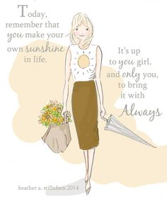 Today, remember that you make your own sunshine in life. It's up to you girl, and only you, to bring it with you always. ~ Rose Hill Designs by Heather A Stillufsen Positive Thoughts, Positive Quotes, Motivational Quotes, Inspirational Quotes, Positive Life, Cute Quotes, Girl Quotes, Woman Quotes, Lady Quotes