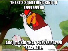 foghorn Leghorn baseball - There's something kind of eeEEEEeeehh about a kid that's never played baseball.