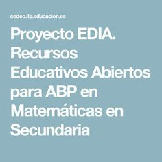 Proyecto EDIA. Recursos Educativos Abiertos para ABP en Matemáticas en Secundaria: números y álgebra, y geometría.