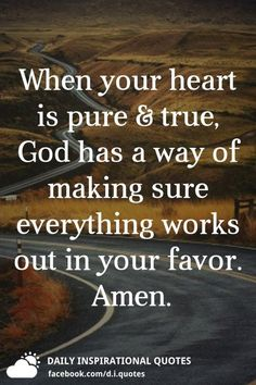 When your heart is pure & true, God has a way of making sure everything works out in your favor. Biblical Quotes, Prayer Quotes, Bible Verses Quotes, Wise Quotes, Spiritual Quotes, Faith Quotes, Words Quotes, Healing Quotes, Heart Quotes