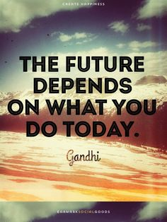 """The future depends on what you do today."" ~ Ghandi - Bing Images"