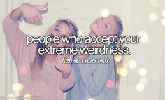 People who accept my extreme weirdness. a.k.a my friends: Love you guys!