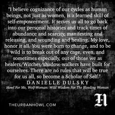 """""""I believe cognizance of our cycles as human beings, not just as women, is a learned skill of self-empowerment. It serves us all to go back into our personal histories and track times of abundance and scarcity, manifesting and releasing, and wounding and healing. My love, honor it all."""" ~ Danielle Dulsky, author of WOMAN MOST WILD"""