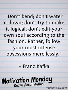 """""""Don't bend; don't water it down; don't try to make it logical; don't edit your own soul according to the fashion. Rather, follow your most intense obsessions mercilessly."""" – Franz Kafka"""